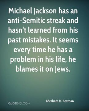 Michael Jackson has an anti-Semitic streak and hasn't learned from his past mistakes. It seems every time he has a problem in his life, he blames it on Jews.