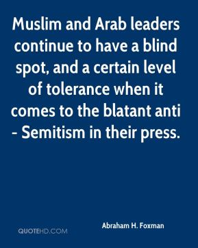 Muslim and Arab leaders continue to have a blind spot, and a certain level of tolerance when it comes to the blatant anti- Semitism in their press.