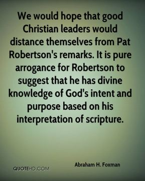 Abraham H. Foxman - We would hope that good Christian leaders would distance themselves from Pat Robertson's remarks. It is pure arrogance for Robertson to suggest that he has divine knowledge of God's intent and purpose based on his interpretation of scripture.
