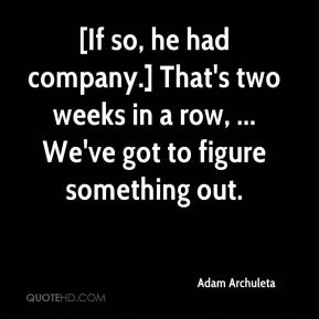 Adam Archuleta - [If so, he had company.] That's two weeks in a row, ... We've got to figure something out.