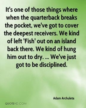 It's one of those things where when the quarterback breaks the pocket, we've got to cover the deepest receivers. We kind of left 'Fish' out on an island back there. We kind of hung him out to dry. ... We've just got to be disciplined.