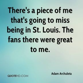 Adam Archuleta - There's a piece of me that's going to miss being in St. Louis. The fans there were great to me.