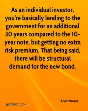 Adam Brown - As an individual investor, you're basically lending to the government for an additional 30 years compared to the 10-year note, but getting no extra risk premium. That being said, there will be structural demand for the new bond.
