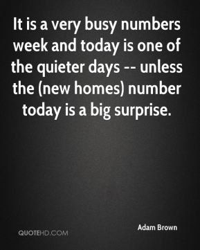 It is a very busy numbers week and today is one of the quieter days -- unless the (new homes) number today is a big surprise.