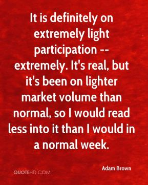 Adam Brown - It is definitely on extremely light participation -- extremely. It's real, but it's been on lighter market volume than normal, so I would read less into it than I would in a normal week.