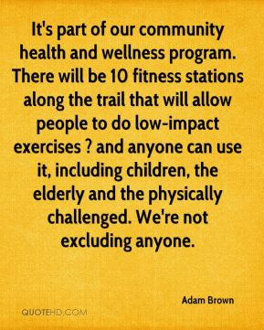 Adam Brown - It's part of our community health and wellness program. There will be 10 fitness stations along the trail that will allow people to do low-impact exercises ? and anyone can use it, including children, the elderly and the physically challenged. We're not excluding anyone.