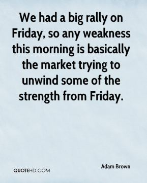 Adam Brown - We had a big rally on Friday, so any weakness this morning is basically the market trying to unwind some of the strength from Friday.