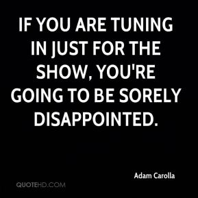 Adam Carolla - If you are tuning in just for the show, you're going to be sorely disappointed.
