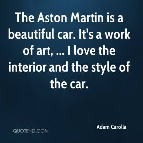 Adam Carolla - The Aston Martin is a beautiful car. It's a work of art, ... I love the interior and the style of the car.