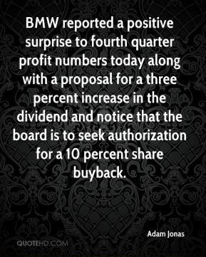 BMW reported a positive surprise to fourth quarter profit numbers today along with a proposal for a three percent increase in the dividend and notice that the board is to seek authorization for a 10 percent share buyback.