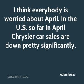 Adam Jonas - I think everybody is worried about April. In the U.S. so far in April Chrysler car sales are down pretty significantly.