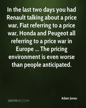Adam Jonas - In the last two days you had Renault talking about a price war, Fiat referring to a price war, Honda and Peugeot all referring to a price war in Europe ... The pricing environment is even worse than people anticipated.