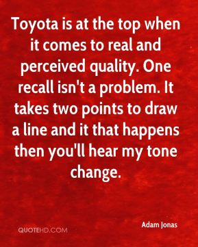 Toyota is at the top when it comes to real and perceived quality. One recall isn't a problem. It takes two points to draw a line and it that happens then you'll hear my tone change.