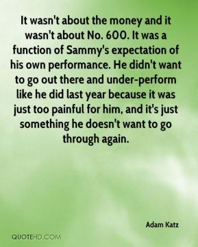 It wasn't about the money and it wasn't about No. 600. It was a function of Sammy's expectation of his own performance. He didn't want to go out there and under-perform like he did last year because it was just too painful for him, and it's just something he doesn't want to go through again.