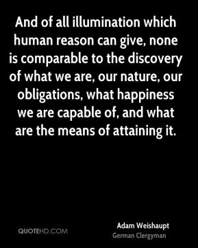 And of all illumination which human reason can give, none is comparable to the discovery of what we are, our nature, our obligations, what happiness we are capable of, and what are the means of attaining it.