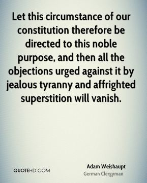 Adam Weishaupt - Let this circumstance of our constitution therefore be directed to this noble purpose, and then all the objections urged against it by jealous tyranny and affrighted superstition will vanish.
