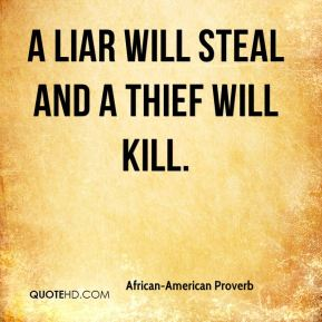 African-American Proverb - A liar will steal and a thief will kill.