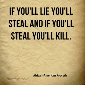 African-American Proverb - If you'll lie you'll steal and if you'll steal you'll kill.