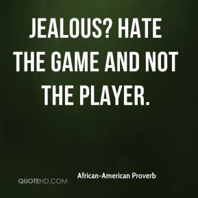 Jealous? Hate the game and not the player.