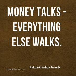 African-American Proverb - Money talks - everything else walks.