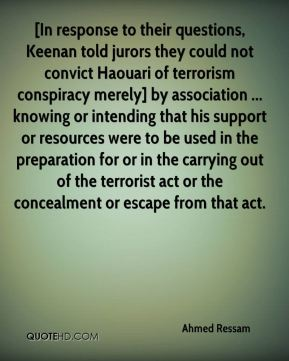 Ahmed Ressam - [In response to their questions, Keenan told jurors they could not convict Haouari of terrorism conspiracy merely] by association ... knowing or intending that his support or resources were to be used in the preparation for or in the carrying out of the terrorist act or the concealment or escape from that act.