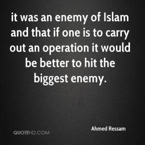 Ahmed Ressam - it was an enemy of Islam and that if one is to carry out an operation it would be better to hit the biggest enemy.