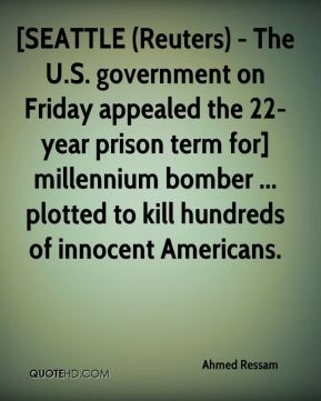 Ahmed Ressam - [SEATTLE (Reuters) - The U.S. government on Friday appealed the 22-year prison term for] millennium bomber ... plotted to kill hundreds of innocent Americans.