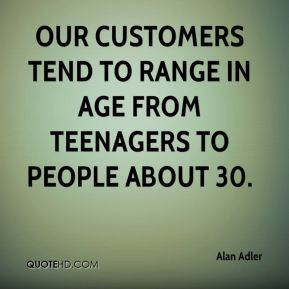 Alan Adler - Our customers tend to range in age from teenagers to people about 30.