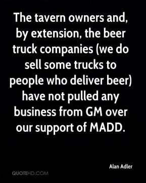 Alan Adler - The tavern owners and, by extension, the beer truck companies (we do sell some trucks to people who deliver beer) have not pulled any business from GM over our support of MADD.