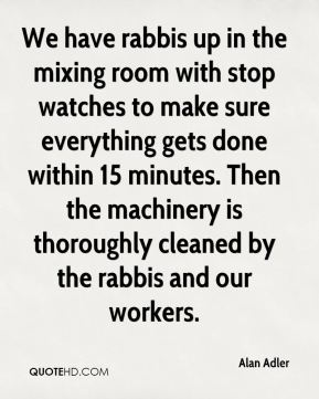 Alan Adler - We have rabbis up in the mixing room with stop watches to make sure everything gets done within 15 minutes. Then the machinery is thoroughly cleaned by the rabbis and our workers.