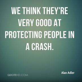 We think they're very good at protecting people in a crash.