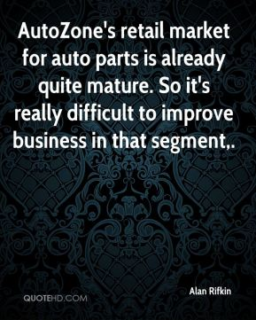 Alan Rifkin - AutoZone's retail market for auto parts is already quite mature. So it's really difficult to improve business in that segment.