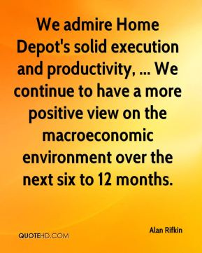 Alan Rifkin - We admire Home Depot's solid execution and productivity, ... We continue to have a more positive view on the macroeconomic environment over the next six to 12 months.