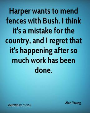 Harper wants to mend fences with Bush. I think it's a mistake for the country, and I regret that it's happening after so much work has been done.