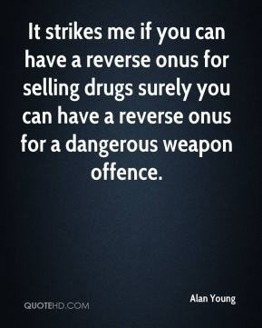 It strikes me if you can have a reverse onus for selling drugs surely you can have a reverse onus for a dangerous weapon offence.