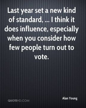 Last year set a new kind of standard, ... I think it does influence, especially when you consider how few people turn out to vote.