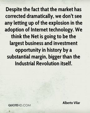 Alberto Vilar - Despite the fact that the market has corrected dramatically, we don't see any letting up of the explosion in the adoption of Internet technology. We think the Net is going to be the largest business and investment opportunity in history by a substantial margin, bigger than the Industrial Revolution itself.
