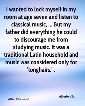 Alberto Vilar - I wanted to lock myself in my room at age seven and listen to classical music, ... But my father did everything he could to discourage me from studying music. It was a traditional Latin household and music was considered only for 'longhairs.' .