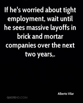 Alberto Vilar - If he's worried about tight employment, wait until he sees massive layoffs in brick and mortar companies over the next two years.