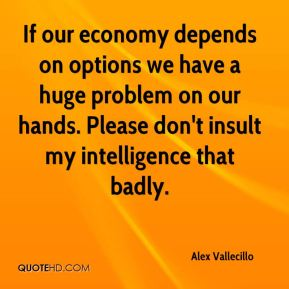 Alex Vallecillo - If our economy depends on options we have a huge problem on our hands. Please don't insult my intelligence that badly.