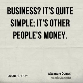 Business? It's quite simple; it's other people's money.