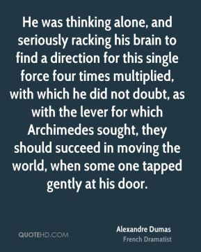 Alexandre Dumas - He was thinking alone, and seriously racking his brain to find a direction for this single force four times multiplied, with which he did not doubt, as with the lever for which Archimedes sought, they should succeed in moving the world, when some one tapped gently at his door.