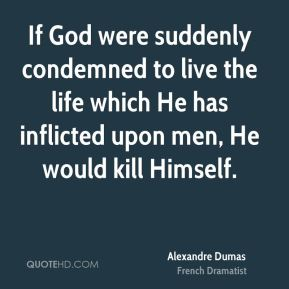 If God were suddenly condemned to live the life which He has inflicted upon men, He would kill Himself.