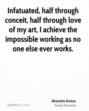 Infatuated, half through conceit, half through love of my art, I achieve the impossible working as no one else ever works.