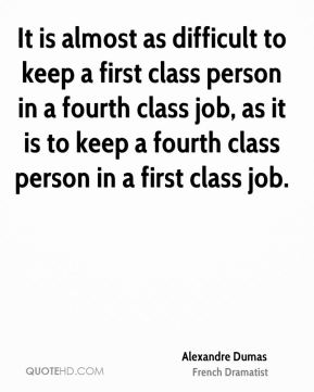 It is almost as difficult to keep a first class person in a fourth class job, as it is to keep a fourth class person in a first class job.