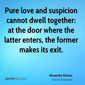 Alexandre Dumas - Pure love and suspicion cannot dwell together: at the door where the latter enters, the former makes its exit.