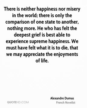 There is neither happiness nor misery in the world; there is only the comparison of one state to another, nothing more. He who has felt the deepest grief is best able to experience supreme happiness. We must have felt what it is to die, that we may appreciate the enjoyments of life.