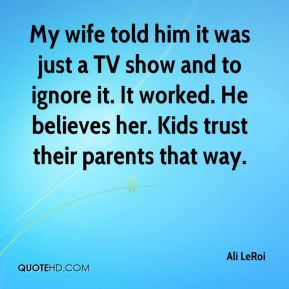 Ali LeRoi - My wife told him it was just a TV show and to ignore it. It worked. He believes her. Kids trust their parents that way.