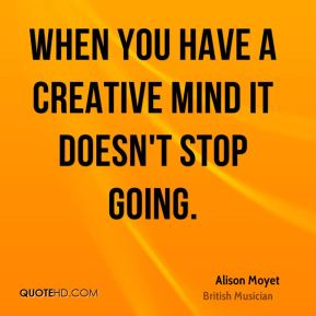 When you have a creative mind it doesn't stop going.