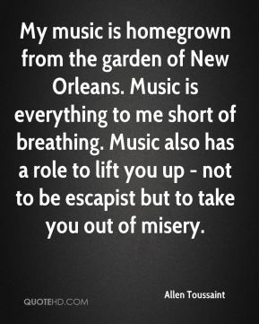 Allen Toussaint - My music is homegrown from the garden of New Orleans. Music is everything to me short of breathing. Music also has a role to lift you up - not to be escapist but to take you out of misery.